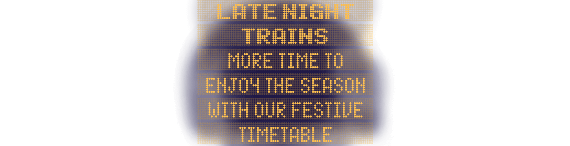 Late night trains - more time to enjoy the season with our festive timetable